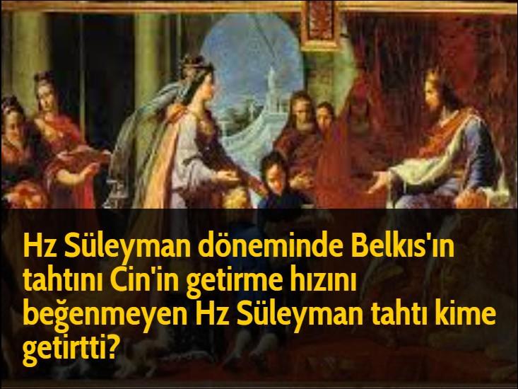 Hz Süleyman döneminde Belkıs'ın tahtını Cin'in getirme hızını beğenmeyen Hz Süleyman tahtı kime getirtti?