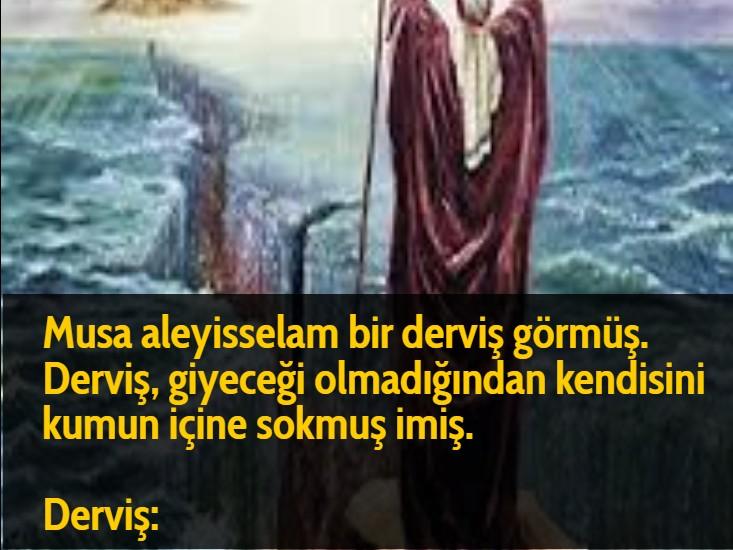 Musa aleyisselam bir derviş görmüş. Derviş, giyeceği olmadığından kendisini kumun içine sokmuş imiş.  Derviş:
