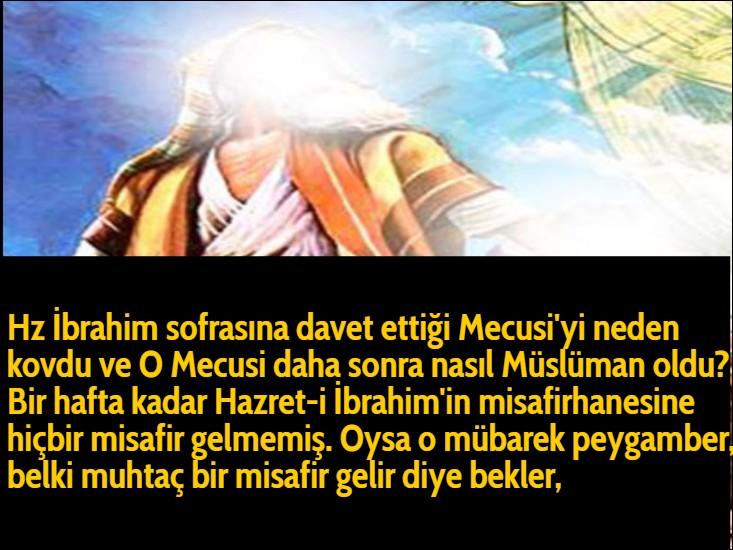 Hz İbrahim sofrasına davet ettiği Mecusi'yi neden kovdu ve O Mecusi daha sonra nasıl Müslüman oldu? Bir hafta kadar Hazret-i İbrahim'in misafirhanesine hiçbir misafir gelmemiş. Oysa o mübarek peygamber, belki muhtaç bir misafir gelir diye bekler,