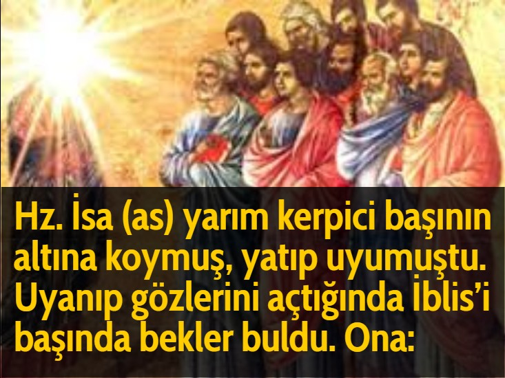 Hz. İsa (as) yarım kerpici başının altına koymuş, yatıp uyumuştu. Uyanıp gözlerini açtığında İblis'i başında bekler buldu. Ona: