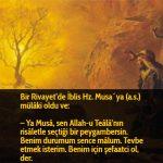 Bir Rivayet'de İblis Hz. Musa´ya (a.s.) mülâki oldu ve:  – Ya Musâ, sen Allah-u Teâlâ'nın risâletle seçtiği bir peygambersin. Benim durumum sence mâlum. Tevbe etmek isterim. Benim için şefaatci ol, der.