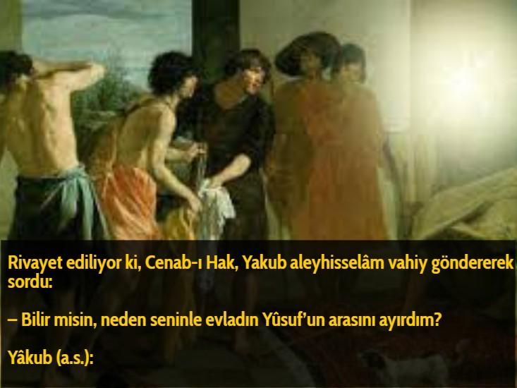 Rivayet ediliyor ki, Cenab-ı Hak,Yakubaleyhisselâm vahiy göndererek sordu:  – Bilir misin, neden seninle evladın Yûsuf'un arasını ayırdım?  Yâkub (a.s.):