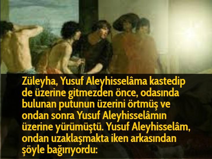 Züleyha, Yusuf Aleyhisselâma kastedip de üzerine gitmezden önce, odasında bulunan putunun üzerini örtmüş ve ondan sonra Yusuf Aleyhisselâmın üzerine yürümüştü. Yusuf Aleyhisselâm, ondan uzaklaşmakta iken arkasından şöyle bağırıyordu: