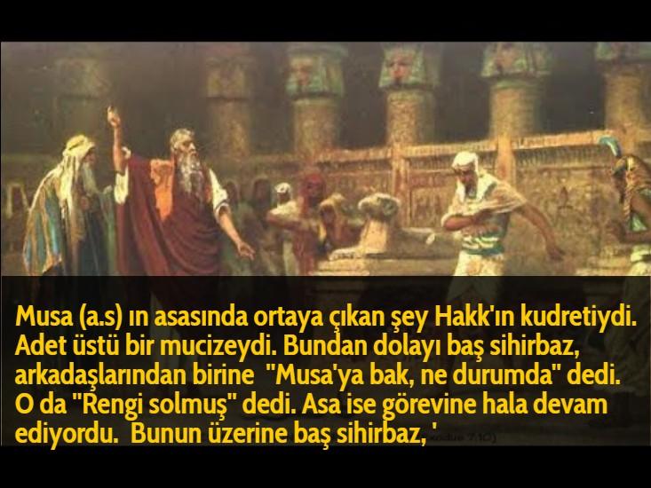 Musa (a.s) ın asasında ortaya çıkan şey Hakk'ın kudretiydi. Adet üstü bir mucizeydi. Bundan dolayı baş sihirbaz, arkadaşlarından birine  ''Musa'ya bak, ne durumda'' dedi.  O da ''Rengi solmuş'' dedi. Asa ise görevine hala devam ediyordu.  Bunun üzerine baş sihirbaz, '