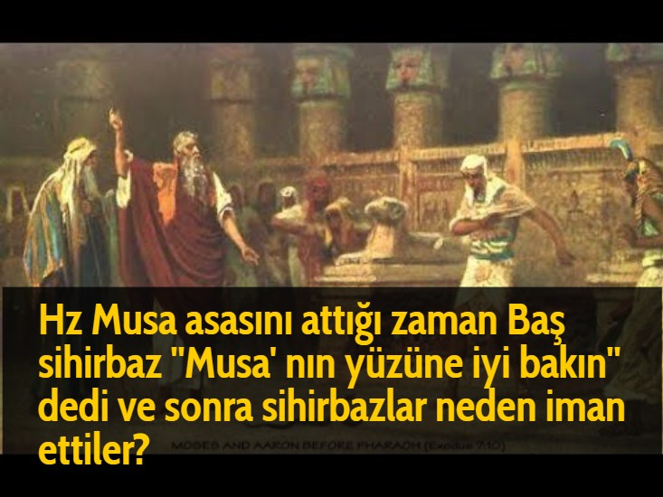 Hz Musa asasını attığı zaman Baş sihirbaz ''Musa' nın yüzüne iyi bakın'' dedi ve sonra sihirbazlar neden iman ettiler?