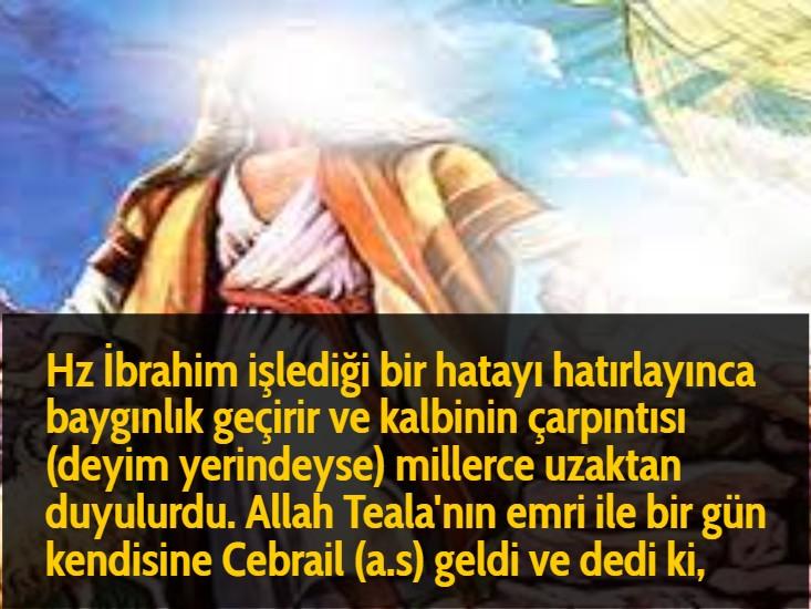 Hz İbrahim işlediği bir hatayı hatırlayınca baygınlık geçirir ve kalbinin çarpıntısı (deyim yerindeyse) millerce uzaktan duyulurdu. Allah Teala'nın emri ile bir gün kendisine Cebrail (a.s) geldi ve dedi ki,