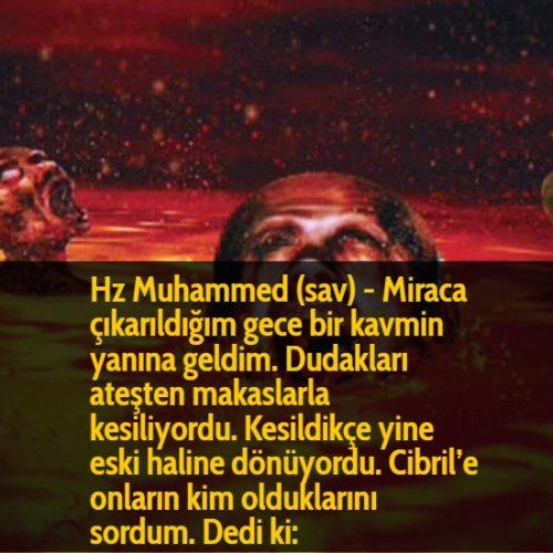 Hz Muhammed (sav) - Miraca çıkarıldığım gece bir kavmin yanına geldim. Dudakları ateşten makaslarla kesiliyordu. Kesildikçe yine eski haline dönüyordu. Cibril'e onların kim olduklarını sordum. Dedi ki: