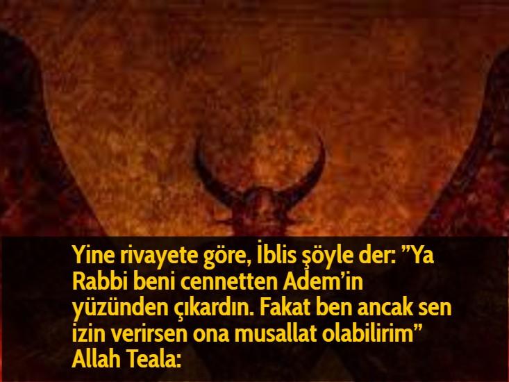 """Yine rivayete göre, İblis şöyle der: """"Ya Rabbi beni cennetten Adem'in yüzünden çıkardın. Fakat ben ancak sen izin verirsen ona musallat olabilirim"""" Allah Teala:"""