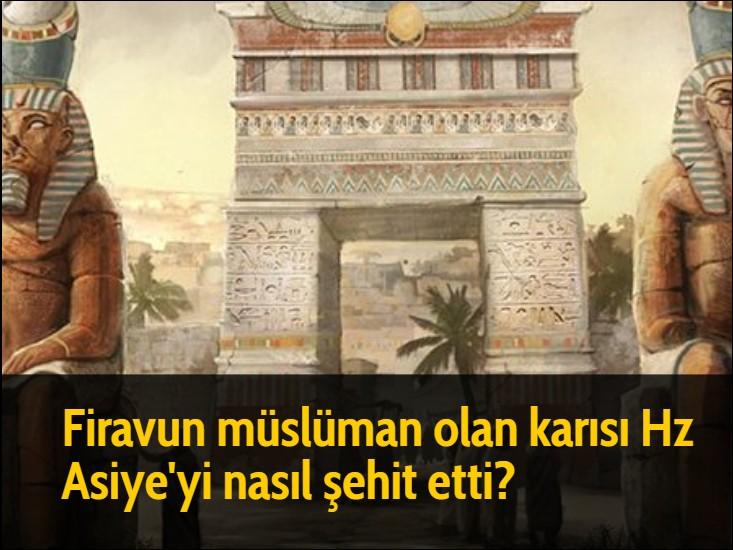 Firavun müslüman olan karısı Hz Asiye'yi nasıl şehit etti?