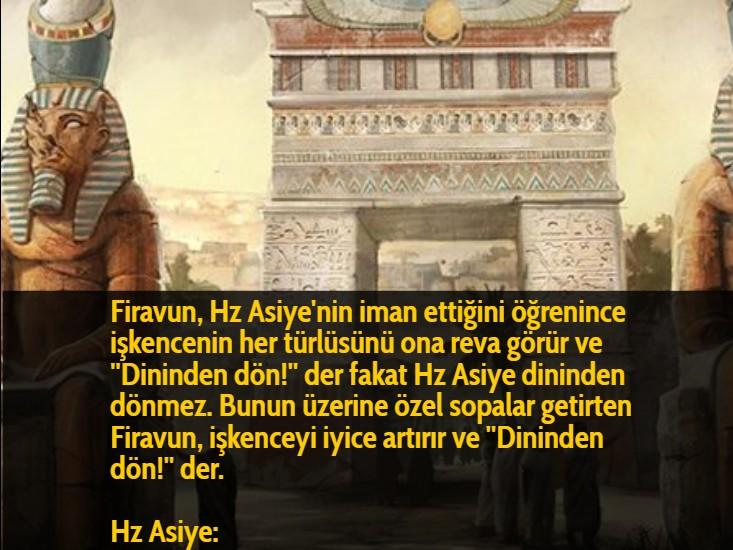 Firavun, Hz Asiye'nin iman ettiğini öğrenince işkencenin her türlüsünü ona reva görür ve ''Dininden dön!'' der fakat Hz Asiye dininden dönmez. Bunun üzerine özel sopalar getirten Firavun, işkenceyi iyice artırır ve ''Dininden dön!'' der.  Hz Asiye: