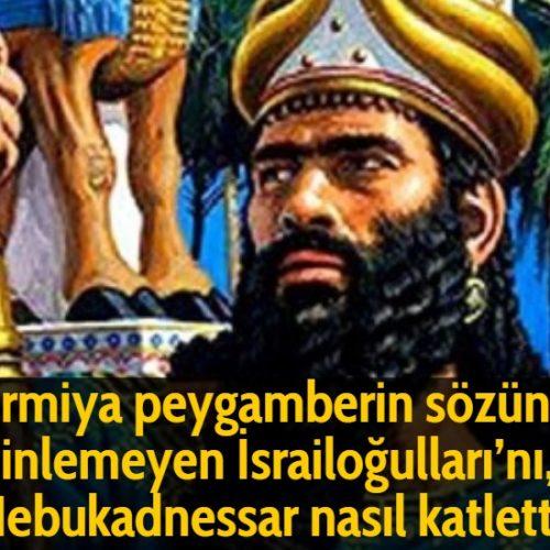 Ermiya peygamberin sözünü dinlemeyen İsrailoğulları'nı, Nebukadnessar nasıl katletti?