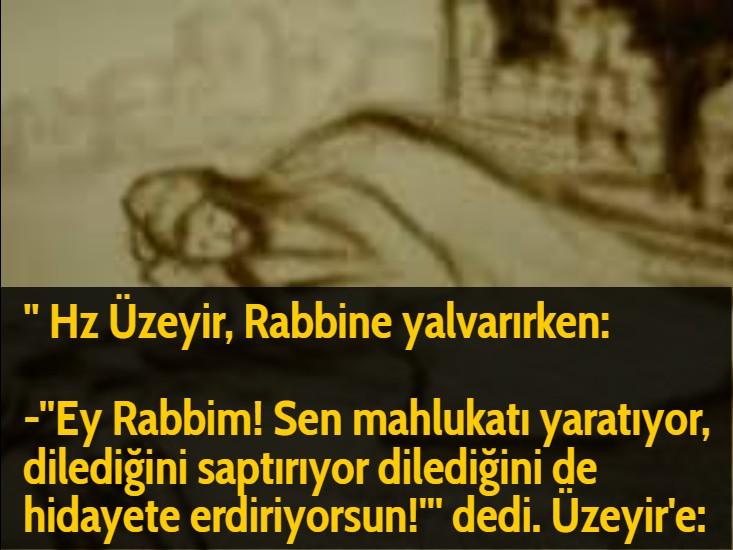 '' Hz Üzeyir, Rabbine yalvarırken:  -''Ey Rabbim! Sen mahlukatı yaratıyor, dilediğini saptırıyor dilediğini de hidayete erdiriyorsun!''' dedi. Üzeyir'e: