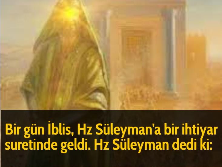 Bir gün İblis, Hz Süleyman'a bir ihtiyar suretinde geldi. Hz Süleyman dedi ki: