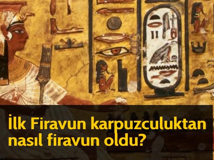 İlk Firavun karpuzculuktan nasıl firavun oldu? – Müzekkin Nüfus