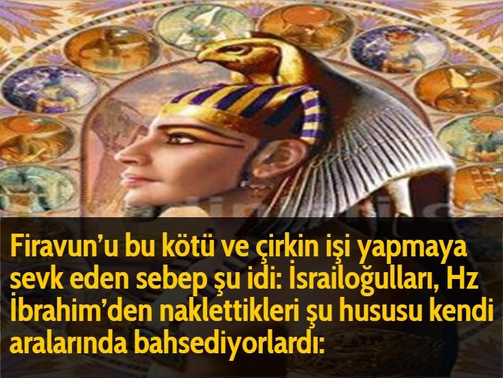Firavun'u bu kötü ve çirkin işi yapmaya sevk eden sebep şu idi: İsrailoğulları, Hz İbrahim'den naklettikleri şu hususu kendi aralarında bahsediyorlardı: