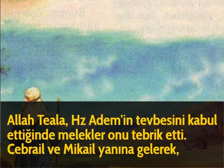 Allah Teala, Hz Adem'in tevbesini kabul ettiğinde melekler onu tebrik etti. Cebrail ve Mikail yanına gelerek,