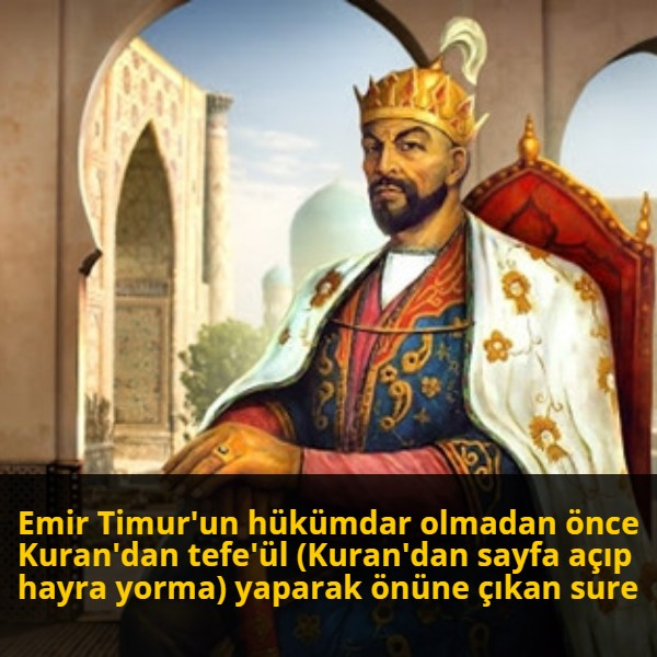 Emir Timur'un hükümdar olmadan önce Kuran'dan tefe'ül (Kuran'dan sayfa açıp hayra yorma) yaparak önüne çıkan sure