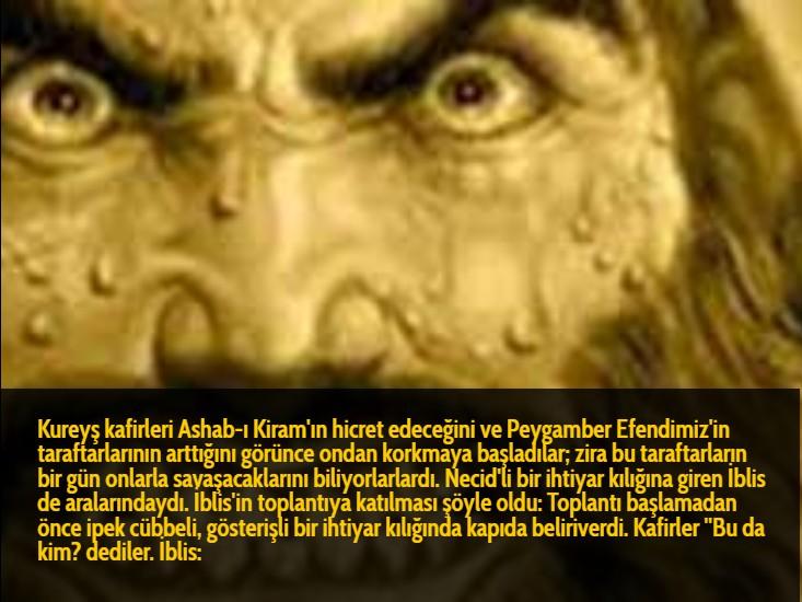 Kureyş kafirleri Ashab-ı Kiram'ın hicret edeceğini ve Peygamber Efendimiz'in taraftarlarının arttığını görünce ondan korkmaya başladılar; zira bu taraftarların bir gün onlarla savaşacaklarını biliyorlarlardı. Necid'li bir ihtiyar kılığına giren İblis de aralarındaydı. İblis'in toplantıya katılması şöyle oldu: Toplantı başlamadan önce ipek cübbeli, gösterişli bir ihtiyar kılığında kapıda beliriverdi. Kafirler ''Bu da kim? dediler. İblis: