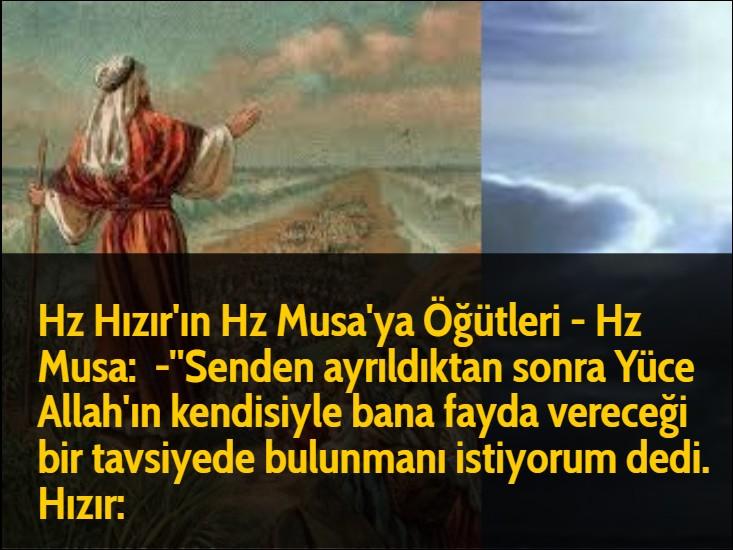 Hz Hızır'ın Hz Musa'ya Öğütleri - Hz Musa:  -''Senden ayrıldıktan sonra Yüce Allah'ın kendisiyle bana fayda vereceği bir tavsiyede bulunmanı istiyorum dedi. Hızır: