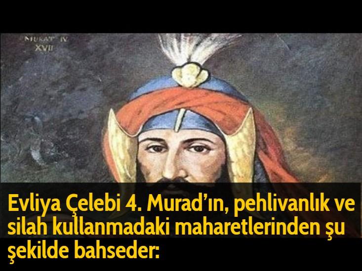 Evliya Çelebi 4. Murad'ın, pehlivanlık ve silah kullanmadaki maharetlerinden şu şekilde bahseder: