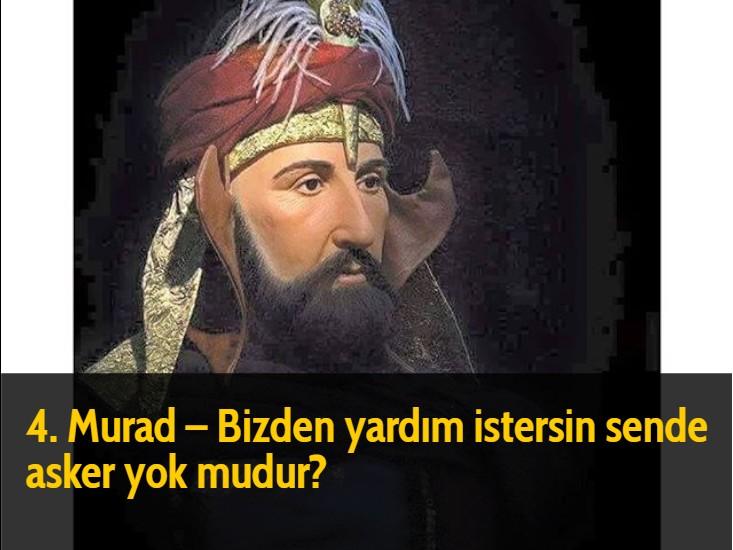 4. Murad - Bizden yardım istersin sende asker yok mudur?