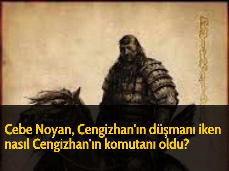 Cebe Noyan, Cengizhan'ın düşmanı iken nasıl Cengizhan'ın komutanı oldu?