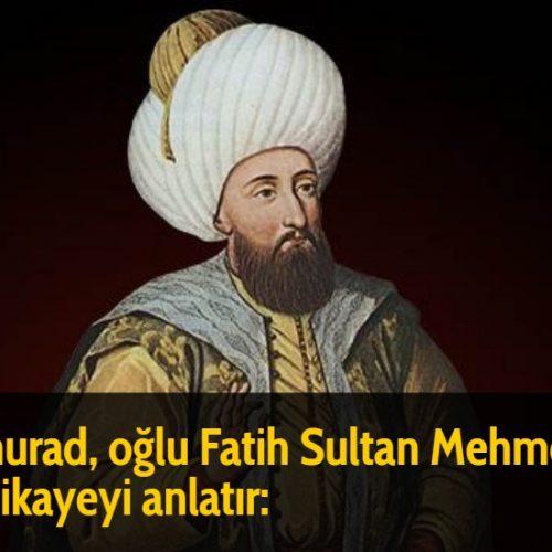 2. murad, oğlu Fatih Sultan Mehmed'e şu hikayeyi anlatır: