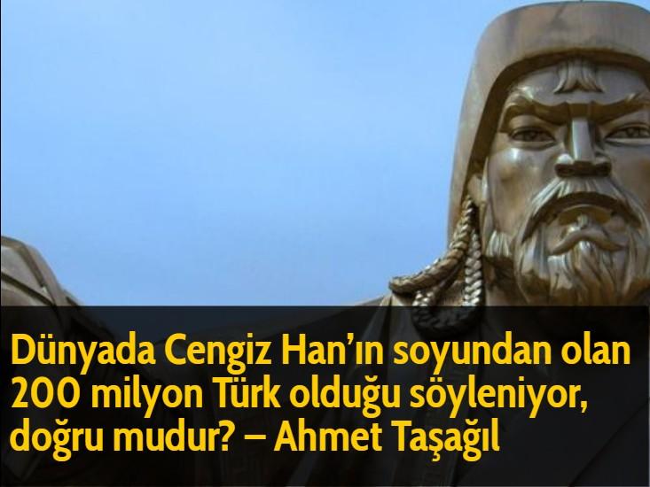 Dünyada Cengiz Han'ın soyundan olan 200 milyon Türk olduğu söyleniyor, doğru mudur? - Ahmet Taşağıl