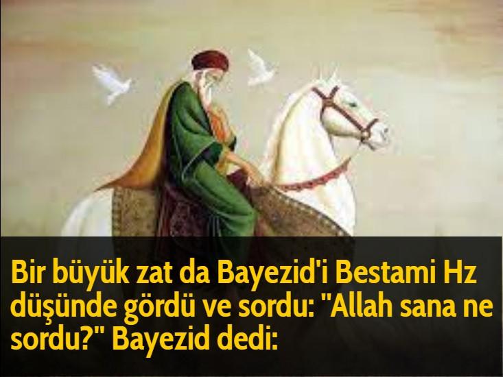 Bir büyük zat da Bayezid'i Bestami Hz düşünde gördü ve sordu: ''Allah sana ne sordu?'' Bayezid dedi:
