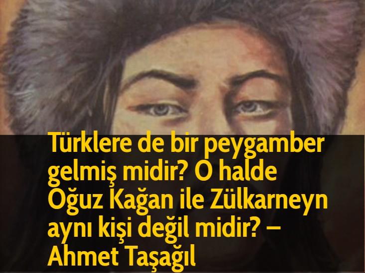 Türklere de bir peygamber gelmiş midir? O halde Oğuz Kağan ile Zülkarneyn aynı kişi değil midir? - Ahmet Taşağıl