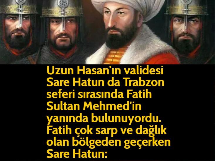 Uzun Hasan'ın validesi Sare Hatun da Trabzon seferi sırasında Fatih Sultan Mehmed'in yanında bulunuyordu. Fatih çok sarp ve dağlık olan bölgeden geçerken Sare Hatun: