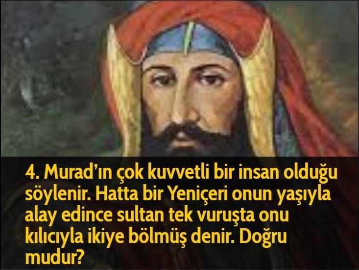4. Murad'ın çok kuvvetli bir insan olduğu söylenir. Hatta bir Yeniçeri onun yaşıyla alay edince sultan tek vuruşta onu kılıcıyla ikiye bölmüş denir. Doğru mudur?