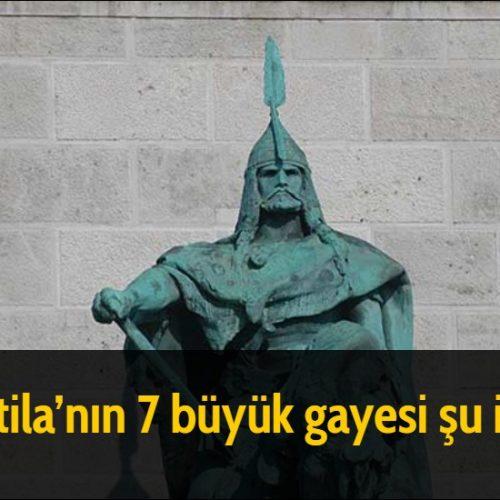 Attila'nın 7 büyük gayesi şu idi: