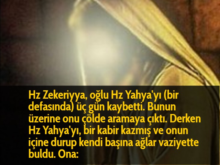 Hz Zekeriyya, oğlu Hz Yahya'yı (bir defasında) üç gün kaybetti. Bunun üzerine onu çölde aramaya çıktı. Derken Hz Yahya'yı, bir kabir kazmış ve onun içine durup kendi başına ağlar vaziyette buldu. Ona: