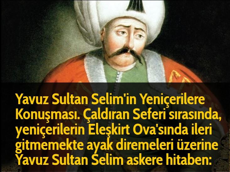 Yavuz Sultan Selim'in Yeniçerilere Konuşması. Çaldıran Seferi sırasında, yeniçerilerin Eleşkirt Ova'sında ileri gitmemekte ayak diremeleri üzerine Yavuz Sultan Selim askere hitaben: