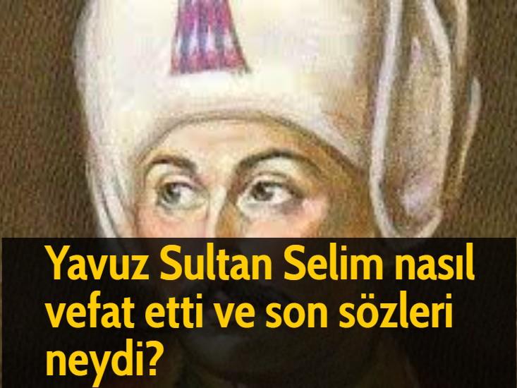 Yavuz Sultan Selim nasıl vefat etti ve son sözleri neydi?