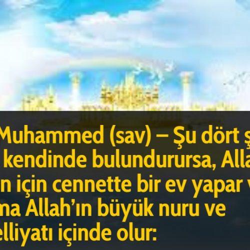 Hz Muhammed (sav) - Şu dört şeyi kim kendinde bulundurursa, Allah onun için cennette bir ev yapar ve o daima Allah'ın büyük nuru ve tecelliyatı içinde olur: