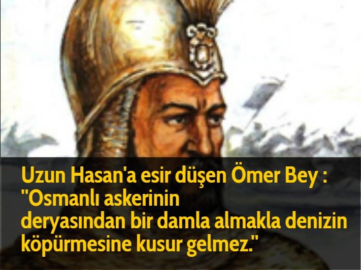 Uzun Hasan'a esir düşen Ömer Bey : ''Osmanlı askerinin deryasından bir damla almakla denizin köpürmesine kusur gelmez.''