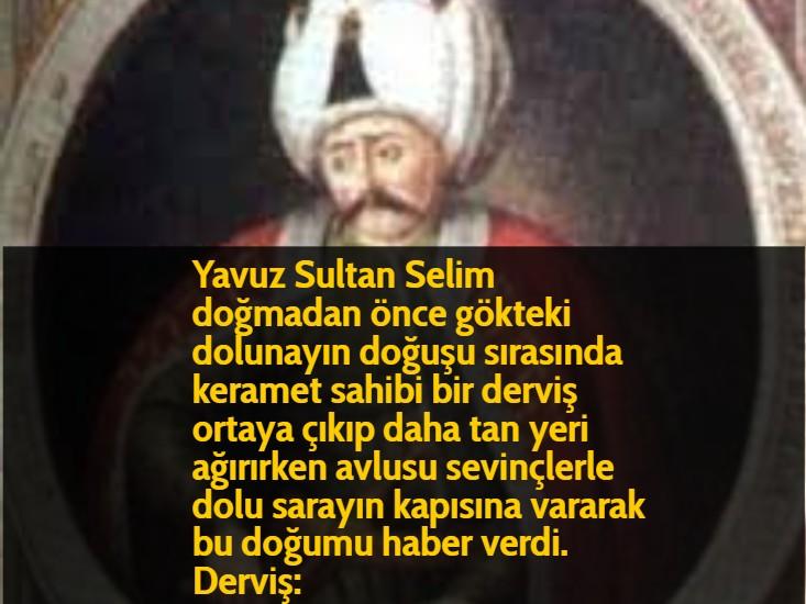 Yavuz Sultan Selim doğmadan önce gökteki dolunayın doğuşu sırasında keramet sahibi bir derviş ortaya çıkıp daha tan yeri ağırırken avlusu sevinçlerle dolu sarayın kapısına vararak bu doğumu haber verdi. Derviş: