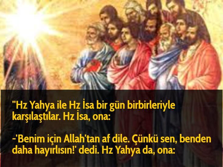 ''Hz Yahya ile Hz İsa bir gün birbirleriyle karşılaştılar. Hz İsa, ona:  -'Benim için Allah'tan af dile. Çünkü sen, benden daha hayırlısın!' dedi. Hz Yahya da, ona:
