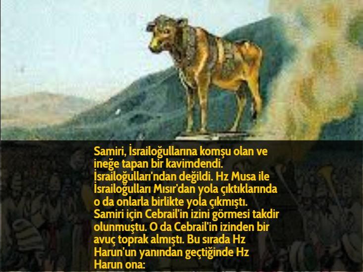 Samiri, İsrailoğullarına komşu olan ve ineğe tapan bir kavimdendi. İsrailoğulları'ndan değildi. Hz Musa ile İsrailoğulları Mısır'dan yola çıktıklarında o da onlarla birlikte yola çıkmıştı. Samiri için Cebrail'in izini görmesi takdir olunmuştu. O da Cebrail'in izinden bir avuç toprak almıştı. Bu sırada Hz Harun'un yanından geçtiğinde Hz Harun ona:
