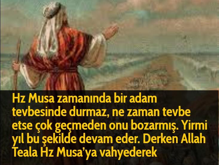 Hz Musa zamanında bir adam tevbesinde durmaz, ne zaman tevbe etse çok geçmeden onu bozarmış. Yirmi yıl bu şekilde devam eder. Derken Allah Teala Hz Musa'ya vahyederek