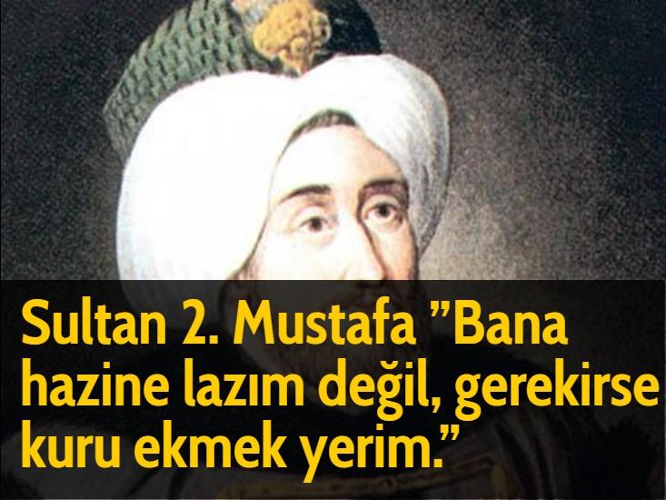 Sultan 2. Mustafa ''Bana hazine lazım değil, gerekirse kuru ekmek yerim.''
