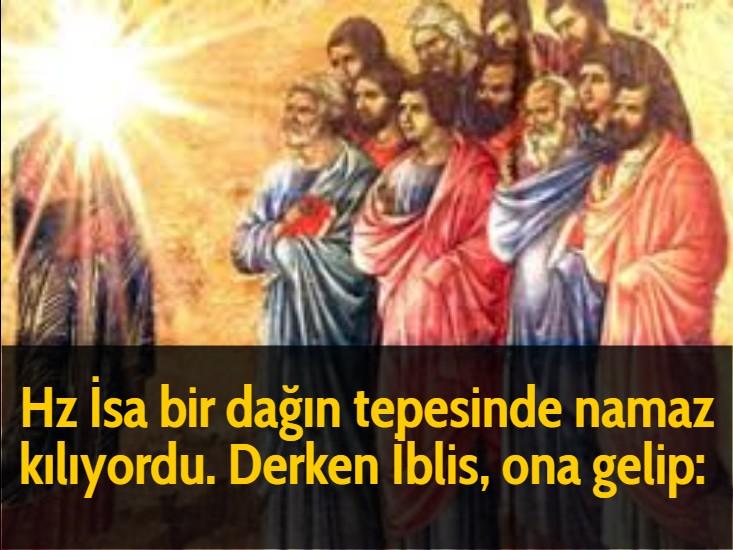 Hz İsa bir dağın tepesinde namaz kılıyordu. Derken İblis, ona gelip: