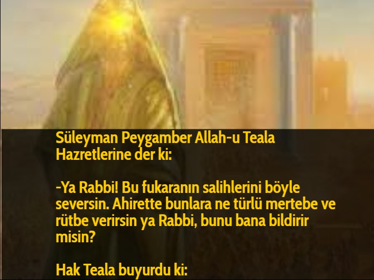 Süleyman Peygamber Allah-u Teala Hazretlerine der ki:  -Ya Rabbi! Bu fukaranın salihlerini böyle seversin. Ahirette bunlara ne türlü mertebe ve rütbe verirsin ya Rabbi, bunu bana bildirir misin?  Hak Teala buyurdu ki: