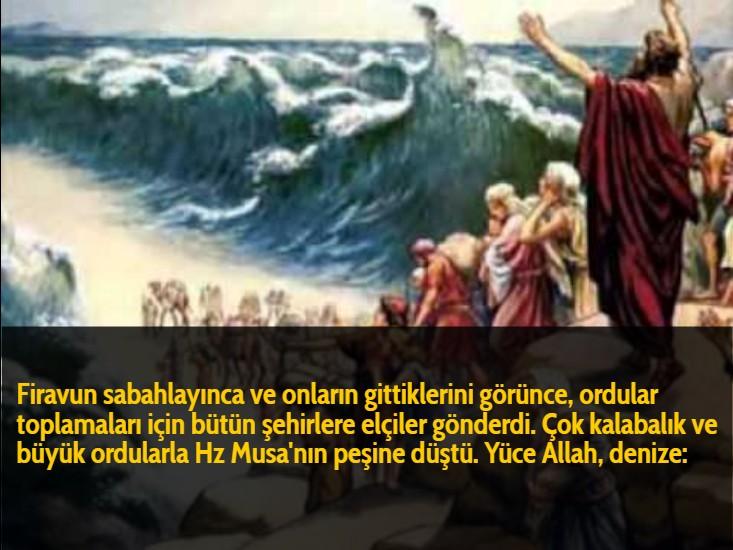 Firavun sabahlayınca ve onların gittiklerini görünce, ordular toplamaları için bütün şehirlere elçiler gönderdi. Çok kalabalık ve büyük ordularla Hz Musa'nın peşine düştü. Yüce Allah, denize:
