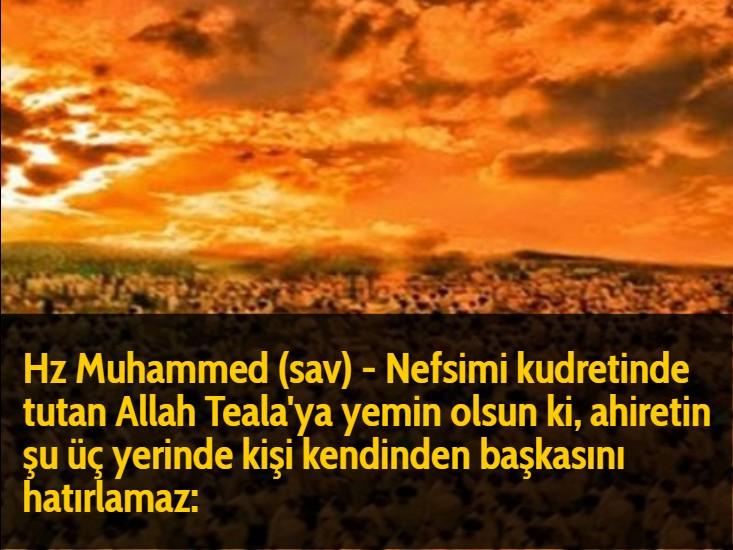 Hz Muhammed (sav) - Nefsimi kudretinde tutan Allah Teala'ya yemin olsun ki, ahiretin şu üç yerinde kişi kendinden başkasını hatırlamaz: