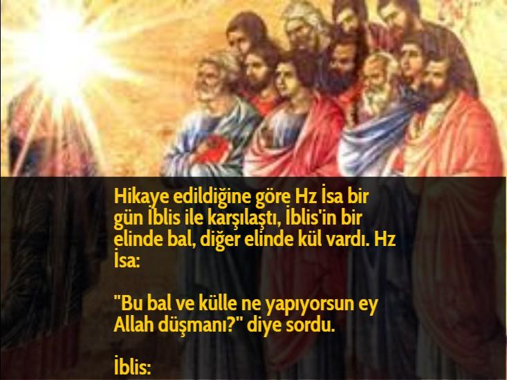 Hikaye edildiğine göre Hz İsa bir gün İblis ile karşılaştı, İblis'in bir elinde bal, diğer elinde kül vardı. Hz İsa:  ''Bu bal ve külle ne yapıyorsun ey Allah düşmanı?'' diye sordu.  İblis:
