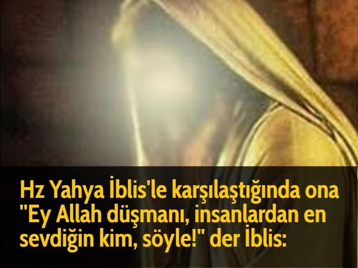 Hz Yahya İblis'le karşılaştığında ona ''Ey Allah düşmanı, insanlardan en sevdiğin kim, söyle!'' der İblis: