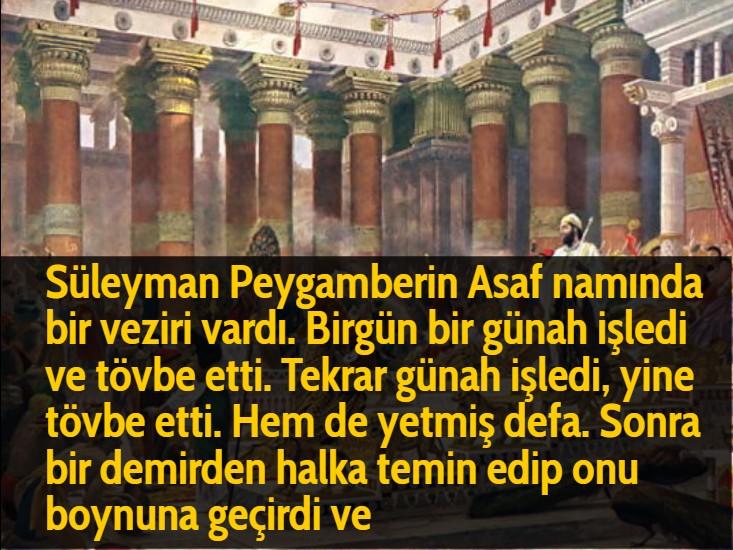 Süleyman Peygamberin Asaf namında bir veziri vardı. Birgün bir günah işledi ve tövbe etti. Tekrar günah işledi, yine tövbe etti. Hem de yetmiş defa. Sonra bir demirden halka temin edip onu boynuna geçirdi ve